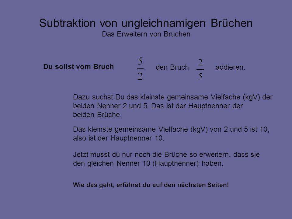 Subtraktion von ungleichnamigen Brüchen Das Erweitern von Brüchen Der gemeinsame Nenner (kgV) von 2 und 5 ist 10 Ich erweitere mit 5 und erhalte Ich erweitere mit 2 und erhalte Ich subtrahiere die gleichnamigen Brüche und erhalte x 2 x 5