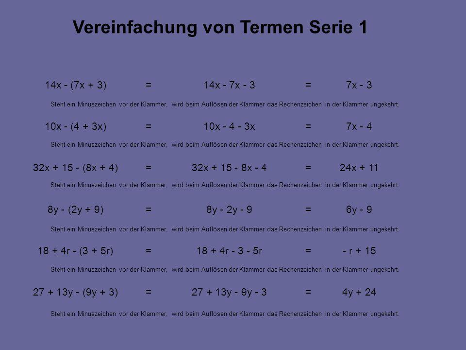 4y + 24=27 + 13y - 9y - 3=27 + 13y - (9y + 3) - r + 15=18 + 4r - 3 - 5r=18 + 4r - (3 + 5r) 6y - 9=8y - 2y - 9=8y - (2y + 9) 24x + 11=32x + 15 - 8x - 4=32x + 15 - (8x + 4) 7x - 4=10x - 4 - 3x=10x - (4 + 3x) 7x - 3=14x - 7x - 3=14x - (7x + 3) Vereinfachung von Termen Serie 1 Steht ein Minuszeichen vor der Klammer, wird beim Auflösen der Klammer das Rechenzeichen in der Klammer ungekehrt.