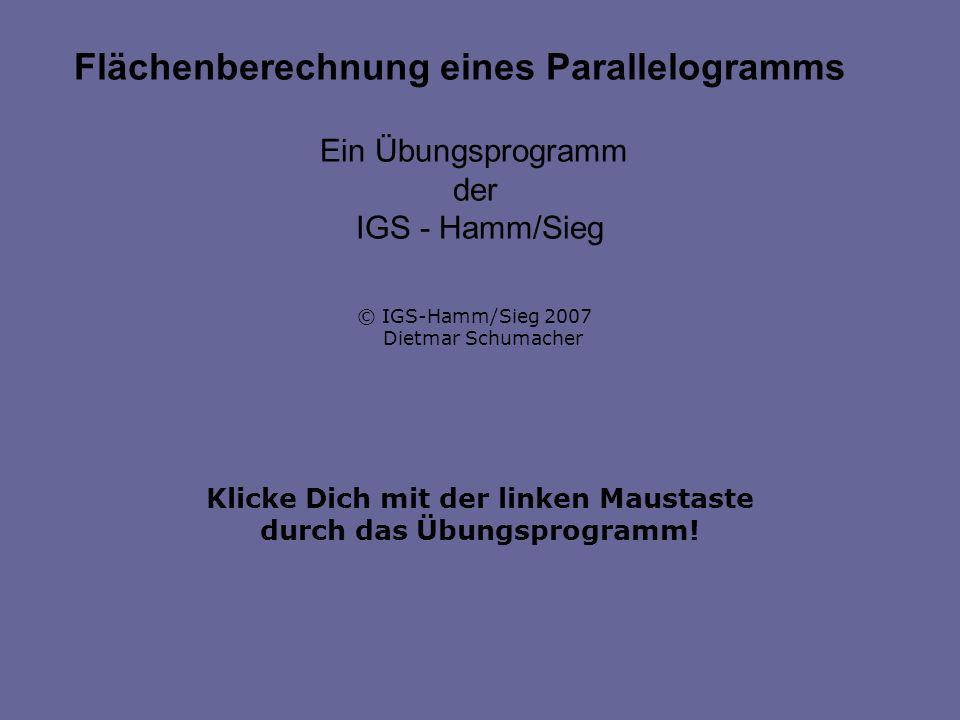 Klicke Dich mit der linken Maustaste durch das Übungsprogramm! Flächenberechnung eines Parallelogramms Ein Übungsprogramm der IGS - Hamm/Sieg © IGS-Ha