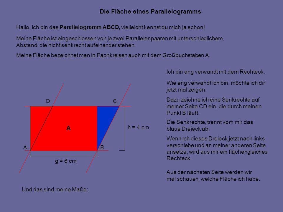 g = 6 cm h = 4 cm Die Fläche eines Parallelogramms Hallo, ich bin das Parallelogramm ABCD, vielleicht kennst du mich ja schon! Meine Fläche ist einges