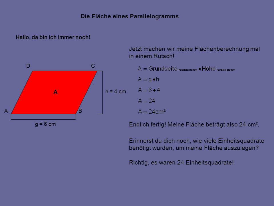 Jetzt machen wir meine Flächenberechnung mal in einem Rutsch! Endlich fertig! Meine Fläche beträgt also 24 cm². Erinnerst du dich noch, wie viele Einh