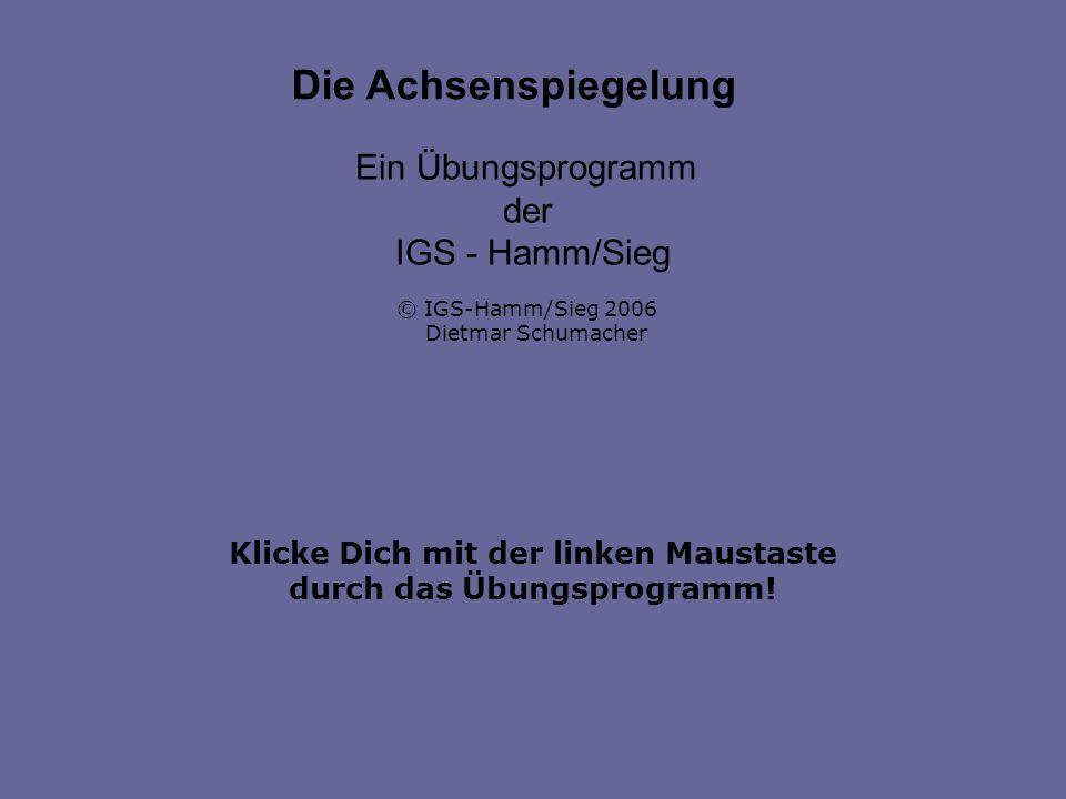 Klicke Dich mit der linken Maustaste durch das Übungsprogramm! Die Achsenspiegelung Ein Übungsprogramm der IGS - Hamm/Sieg © IGS-Hamm/Sieg 2006 Dietma