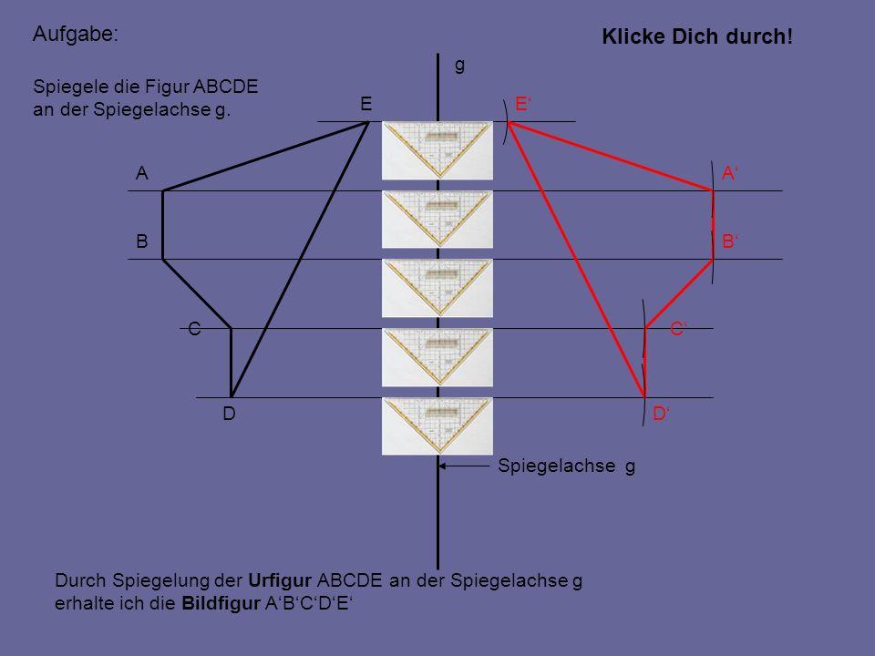 A B C D EE D C B A Spiegelachse g g Spiegele die Figur ABCDE an der Spiegelachse g. Aufgabe: Durch Spiegelung der Urfigur ABCDE an der Spiegelachse g