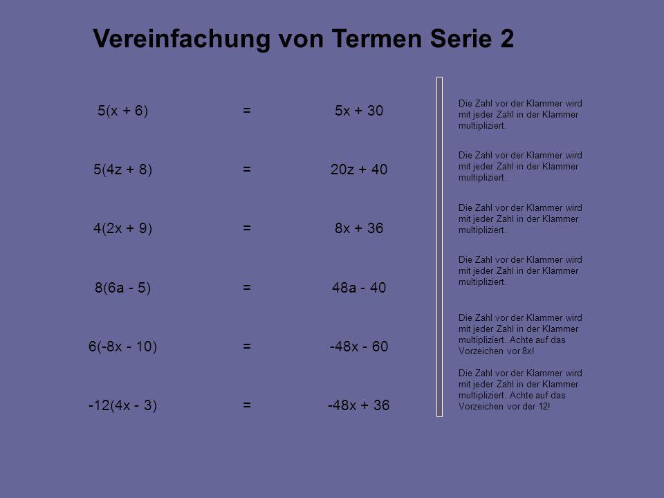 -48x + 36=-12(4x - 3) -48x - 60=6(-8x - 10) 48a - 40=8(6a - 5) 8x + 36=4(2x + 9) 20z + 40=5(4z + 8) 5x + 30=5(x + 6) Vereinfachung von Termen Serie 2 Die Zahl vor der Klammer wird mit jeder Zahl in der Klammer multipliziert.