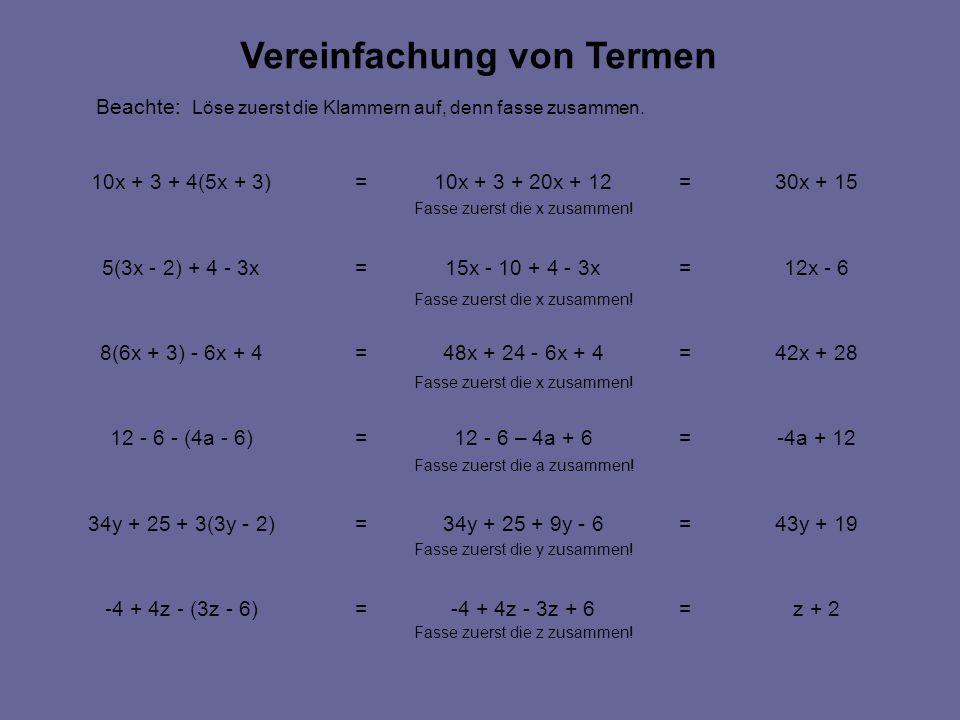 z + 2=-4 + 4z - 3z + 6=-4 + 4z - (3z - 6) 43y + 19=34y + 25 + 9y - 6=34y + 25 + 3(3y - 2) -4a + 12=12 - 6 – 4a + 6=12 - 6 - (4a - 6) 42x + 28=48x + 24 - 6x + 4=8(6x + 3) - 6x + 4 12x - 6=15x - 10 + 4 - 3x=5(3x - 2) + 4 - 3x 30x + 15=10x + 3 + 20x + 12=10x + 3 + 4(5x + 3) Vereinfachung von Termen Beachte: Löse zuerst die Klammern auf, denn fasse zusammen.