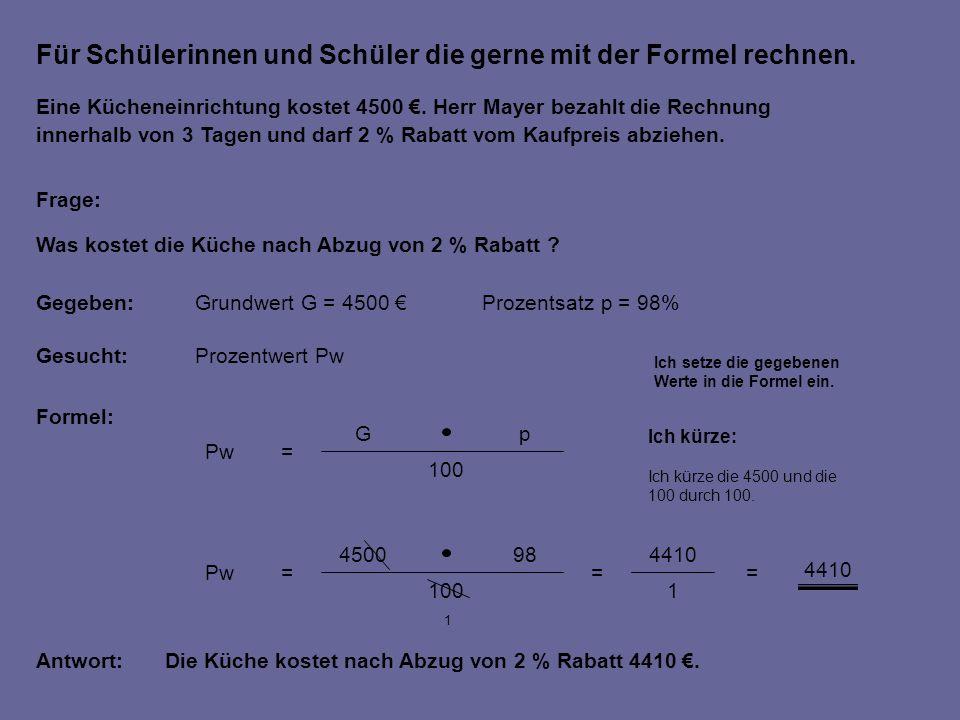 Für Schülerinnen und Schüler die gerne mit der Formel rechnen. Gegeben:Grundwert G = 4500 Prozentsatz p = 98% Gesucht:Prozentwert Pw Formel: Frage: 10