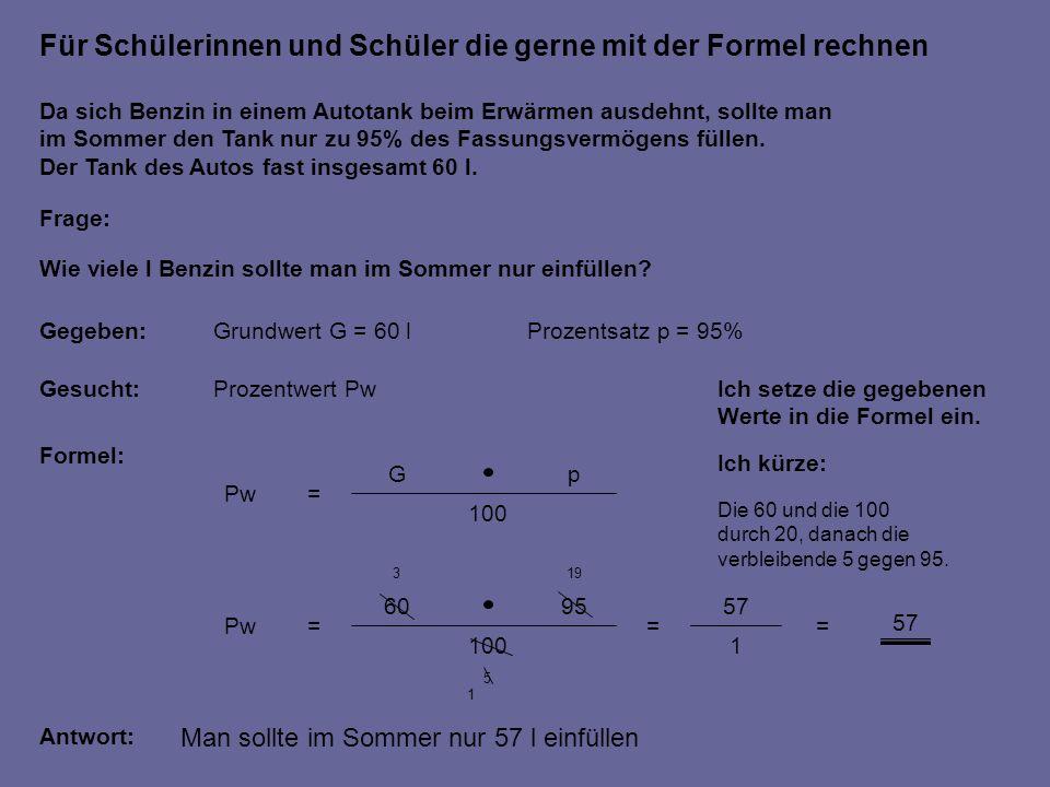 Für Schülerinnen und Schüler die gerne mit der Formel rechnen Gegeben:Grundwert G = 60 l Prozentsatz p = 95% Gesucht:Prozentwert Pw Formel: Da sich Benzin in einem Autotank beim Erwärmen ausdehnt, sollte man im Sommer den Tank nur zu 95% des Fassungsvermögens füllen.