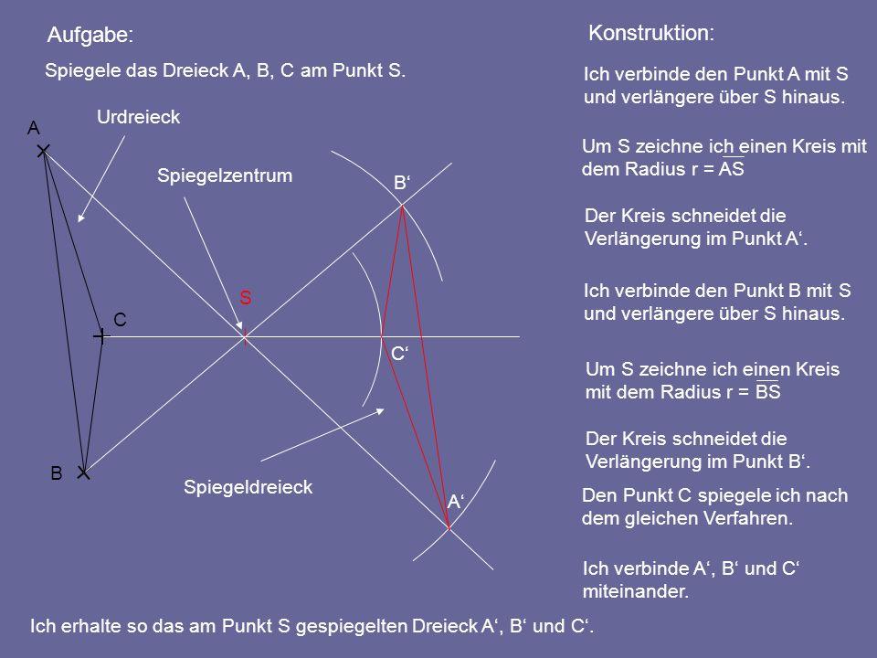 Aufgabe: Ich verbinde den Punkt A mit S und verlängere über S hinaus. Konstruktion: Ich erhalte so das am Punkt S gespiegelten Dreieck A, B und C. A B