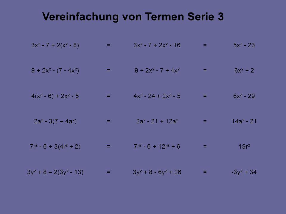 -3y² + 34=3y² + 8 - 6y² + 26=3y² + 8 – 2(3y² - 13) 19r²=7r² - 6 + 12r² + 6=7r² - 6 + 3(4r² + 2) 14a² - 21=2a² - 21 + 12a²=2a² - 3(7 – 4a²) 6x² - 29=4x² - 24 + 2x² - 5=4(x² - 6) + 2x² - 5 6x² + 2=9 + 2x² - 7 + 4x²=9 + 2x² - (7 - 4x²) 5x² - 23=3x² - 7 + 2x² - 16=3x² - 7 + 2(x² - 8) Vereinfachung von Termen Serie 3