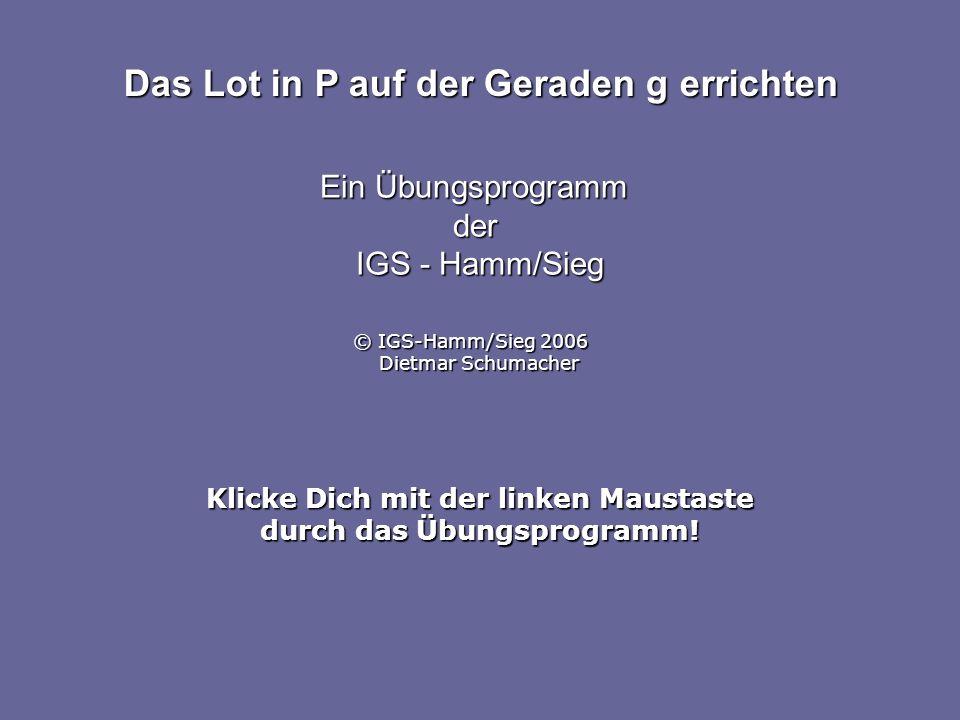 Klicke Dich mit der linken Maustaste durch das Übungsprogramm! Das Lot in P auf der Geraden g errichten Ein Übungsprogramm der IGS - Hamm/Sieg © IGS-H