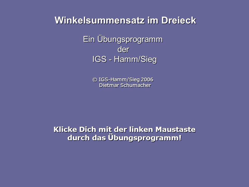 Klicke Dich mit der linken Maustaste durch das Übungsprogramm! Winkelsummensatz im Dreieck Ein Übungsprogramm der IGS - Hamm/Sieg © IGS-Hamm/Sieg 2006