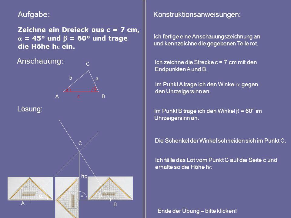 Zeichne ein Dreieck aus c = 7 cm, = 45° und = 60° und trage die Höhe h c ein. Aufgabe: Anschauung: A B C Lösung: Konstruktionsanweisungen: Ich zeichne