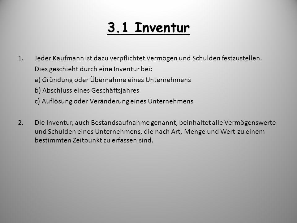 3.1 Inventur 1.Jeder Kaufmann ist dazu verpflichtet Vermögen und Schulden festzustellen. Dies geschieht durch eine Inventur bei: a) Gründung oder Über