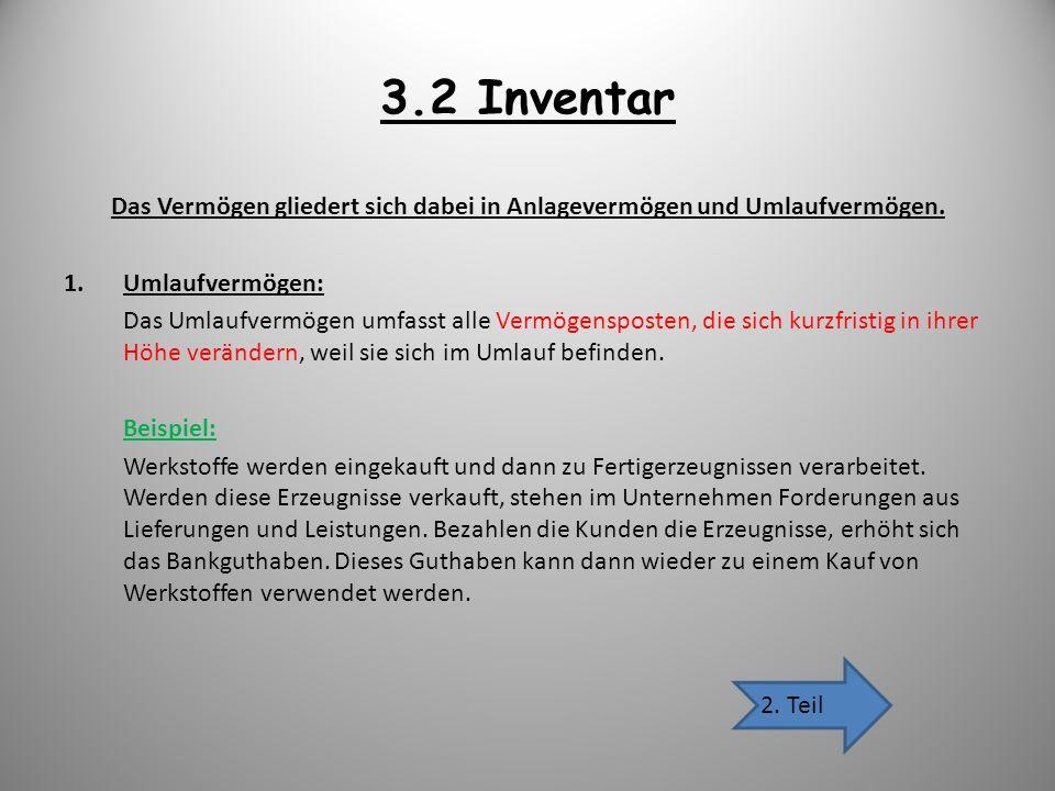 3.2 Inventar Das Vermögen gliedert sich dabei in Anlagevermögen und Umlaufvermögen. 1.Umlaufvermögen: Das Umlaufvermögen umfasst alle Vermögensposten,
