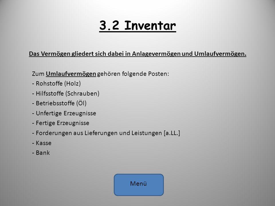 3.2 Inventar Das Vermögen gliedert sich dabei in Anlagevermögen und Umlaufvermögen. Zum Umlaufvermögen gehören folgende Posten: - Rohstoffe (Holz) - H