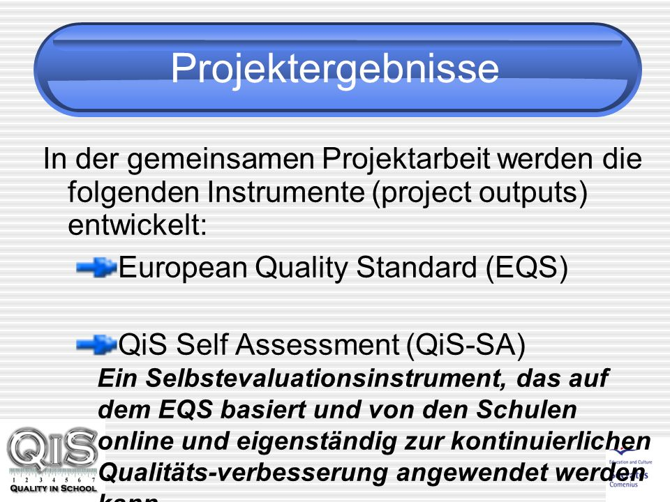 Projektergebnisse In der gemeinsamen Projektarbeit werden die folgenden Instrumente (project outputs) entwickelt: European Quality Standard (EQS) QiS Self Assessment (QiS-SA) Ein Selbstevaluationsinstrument, das auf dem EQS basiert und von den Schulen online und eigenständig zur kontinuierlichen Qualitäts-verbesserung angewendet werden kann.