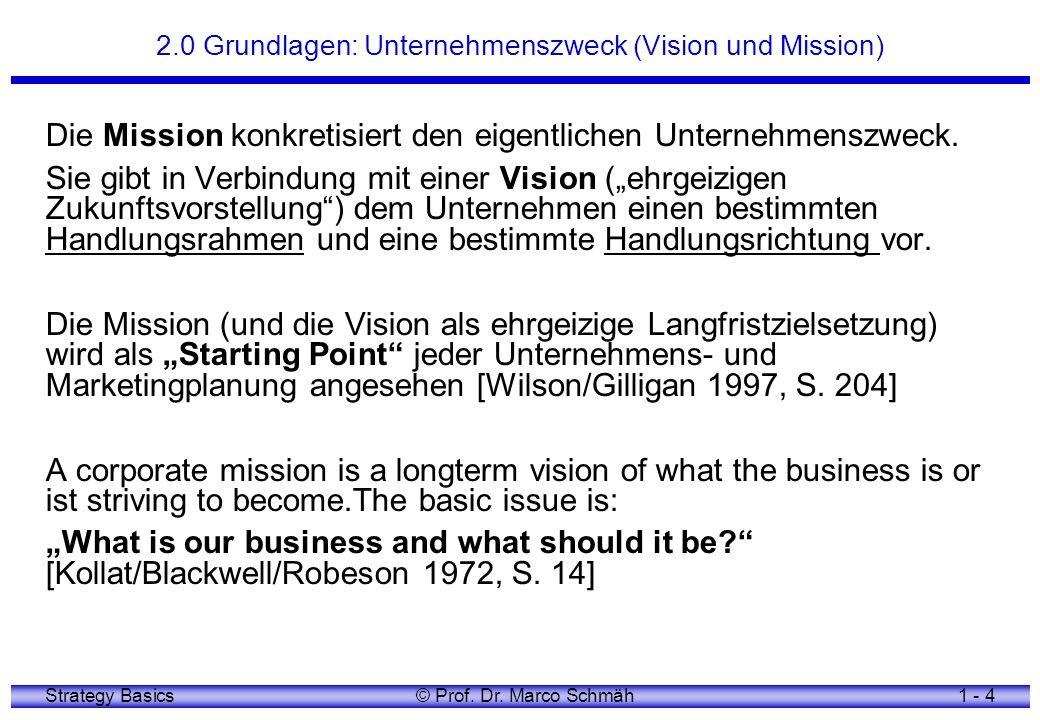 Strategy Basics© Prof. Dr. Marco Schmäh1 - 4 2.0 Grundlagen: Unternehmenszweck (Vision und Mission) Die Mission konkretisiert den eigentlichen Unterne