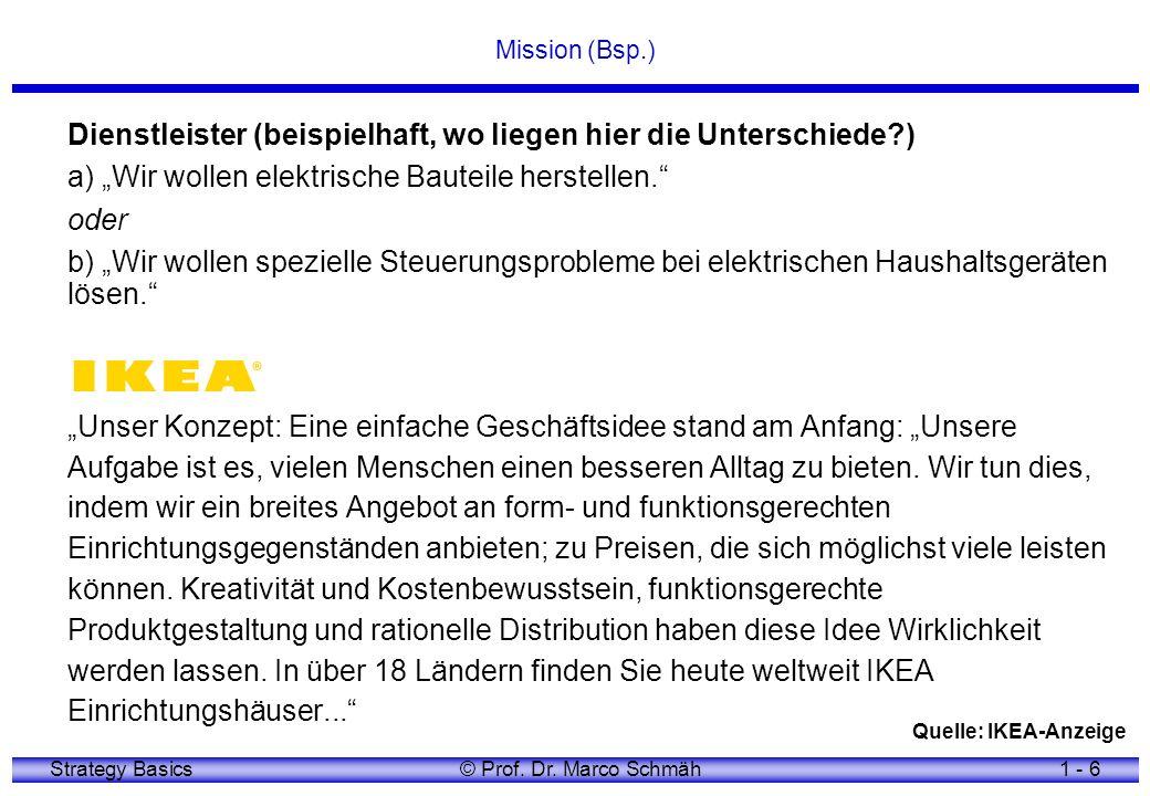 Strategy Basics© Prof. Dr. Marco Schmäh1 - 6 Mission (Bsp.) Dienstleister (beispielhaft, wo liegen hier die Unterschiede?) a) Wir wollen elektrische B