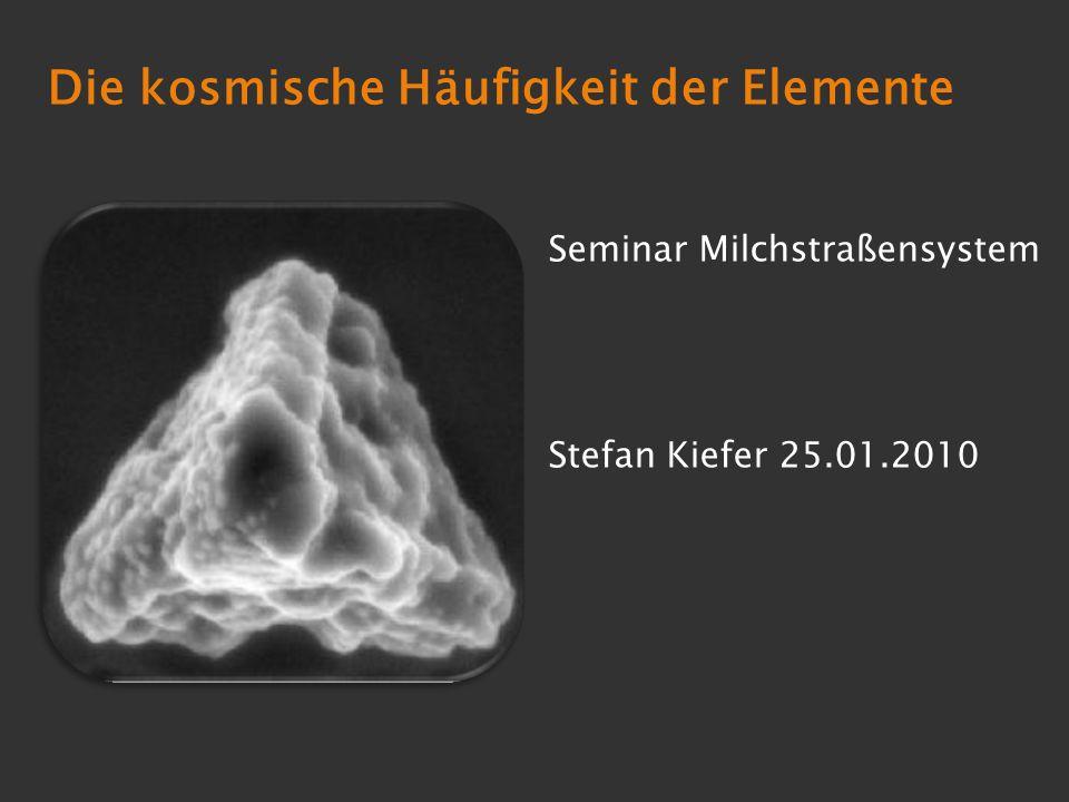 Die kosmische Häufigkeit der Elemente Seminar Milchstraßensystem Stefan Kiefer 25.01.2010
