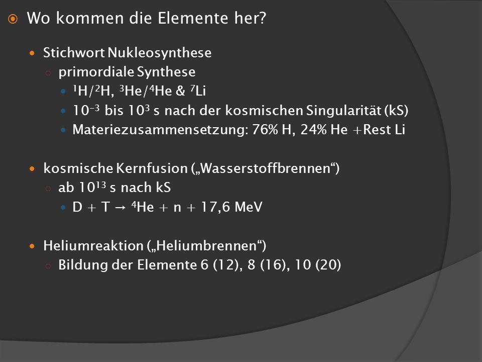 Wo kommen die Elemente her? Stichwort Nukleosynthese primordiale Synthese 1 H/ 2 H, 3 He/ 4 He & 7 Li 10 -3 bis 10 3 s nach der kosmischen Singularitä