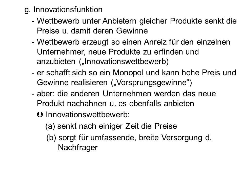 g. Innovationsfunktion - Wettbewerb unter Anbietern gleicher Produkte senkt die Preise u. damit deren Gewinne - Wettbewerb erzeugt so einen Anreiz für