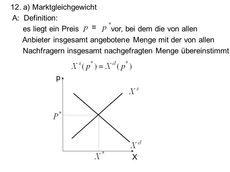 12. a) Marktgleichgewicht A: Definition: es liegt ein Preis vor, bei dem die von allen Anbieter insgesamt angebotene Menge mit der von allen Nachfrage