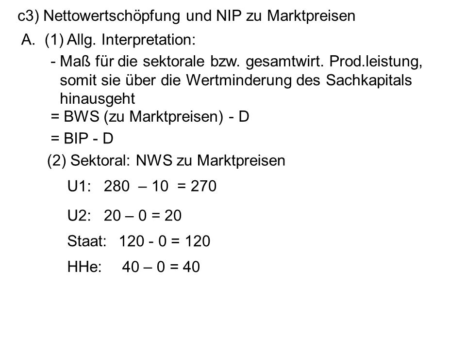 c3) Nettowertschöpfung und NIP zu Marktpreisen A. (1) Allg. Interpretation: = BWS (zu Marktpreisen) - D U1: - Maß für die sektorale bzw. gesamtwirt. P
