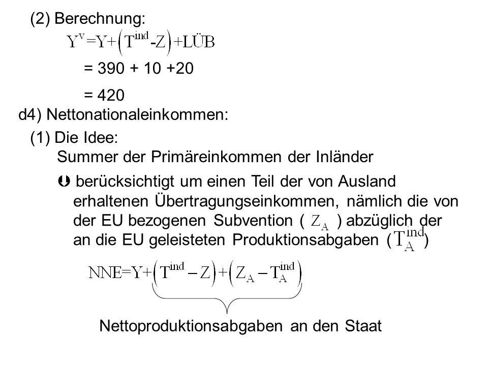 (2) Berechnung: = 390 + 10 +20 = 420 d4) Nettonationaleinkommen: (1) Die Idee: Summer der Primäreinkommen der Inländer berücksichtigt um einen Teil de