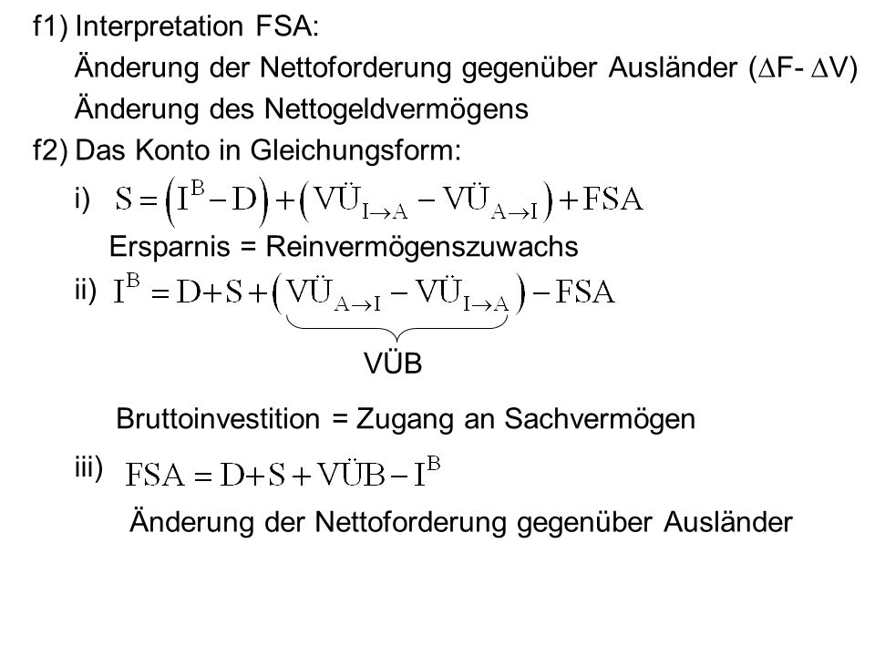 f1) Interpretation FSA: Änderung der Nettoforderung gegenüber Ausländer (F- V) Änderung des Nettogeldvermögens f2) Das Konto in Gleichungsform: i) Ers