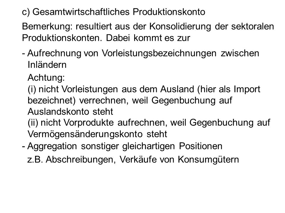 c) Gesamtwirtschaftliches Produktionskonto Bemerkung: resultiert aus der Konsolidierung der sektoralen Produktionskonten. Dabei kommt es zur - Aufrech