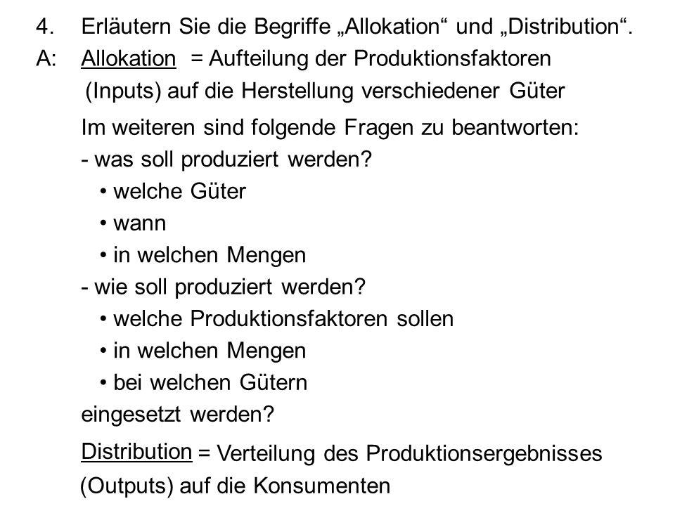 4.Erläutern Sie die Begriffe Allokation und Distribution. A:Allokation Im weiteren sind folgende Fragen zu beantworten: - was soll produziert werden?