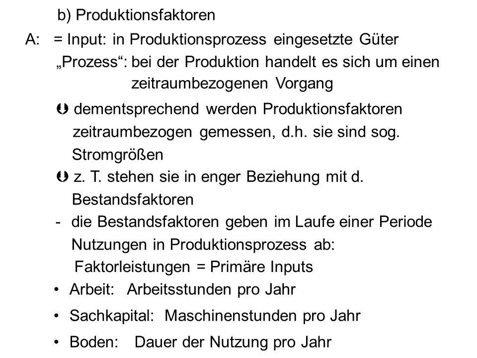 A:= Input: dementsprechend werden Produktionsfaktoren zeitraumbezogen gemessen, d.h. sie sind sog. Stromgrößen -die Bestandsfaktoren geben im Laufe ei