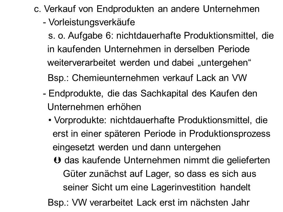 - Vorleistungsverkäufe c. Verkauf von Endprodukten an andere Unternehmen s. o. Aufgabe 6: nichtdauerhafte Produktionsmittel, die in kaufenden Unterneh