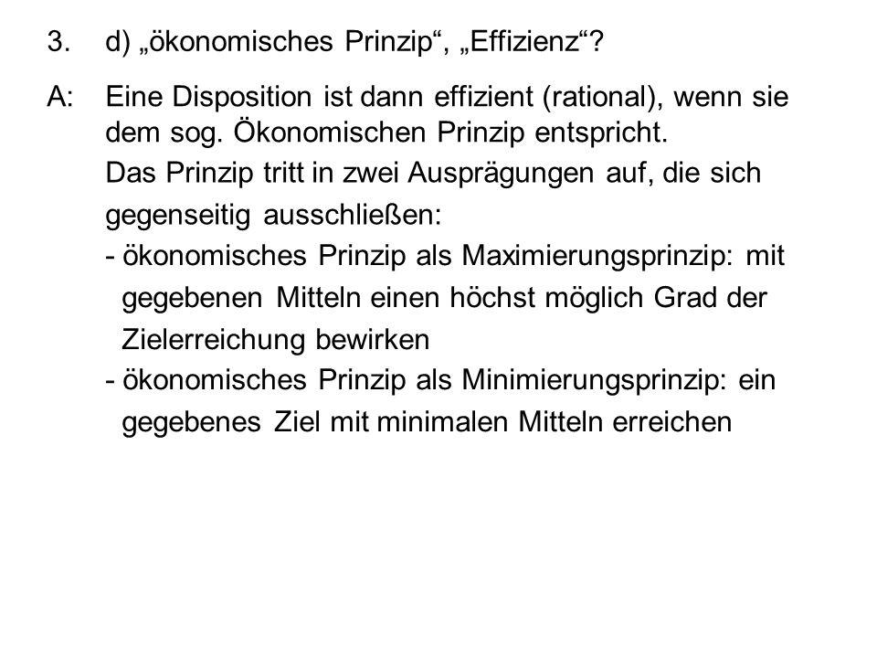 3.d) ökonomisches Prinzip, Effizienz? A:Eine Disposition ist dann effizient (rational), wenn sie dem sog. Ökonomischen Prinzip entspricht. Das Prinzip