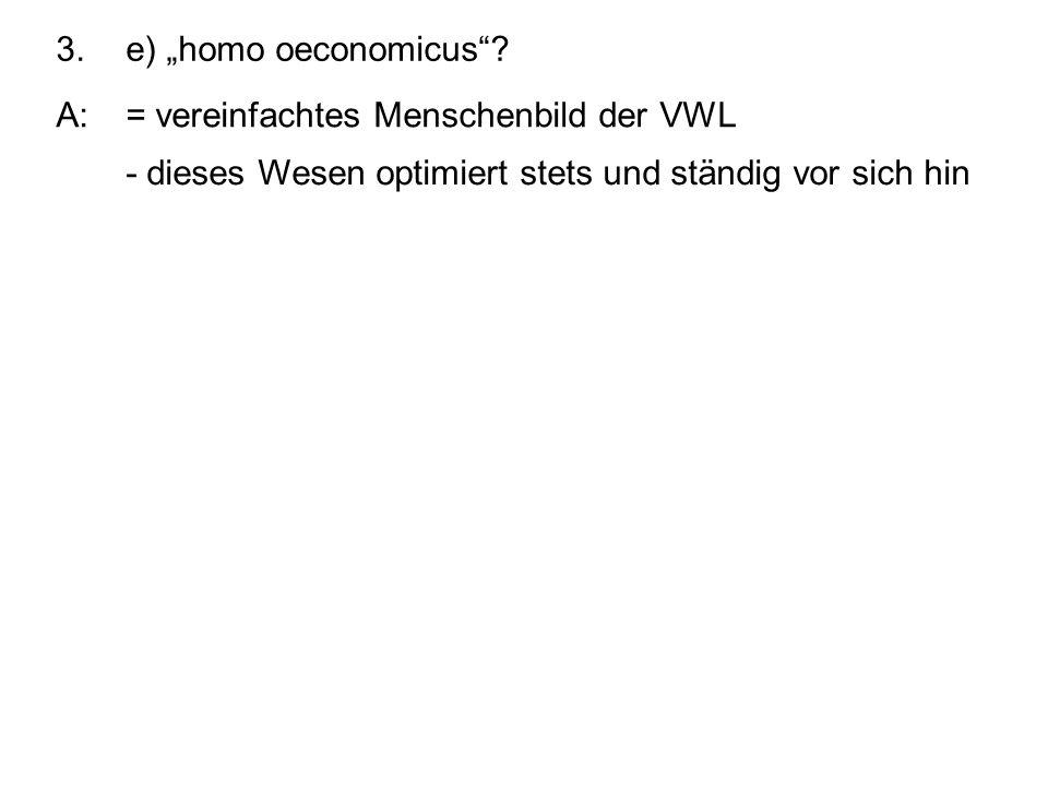 3.e) homo oeconomicus? A:= vereinfachtes Menschenbild der VWL - dieses Wesen optimiert stets und ständig vor sich hin