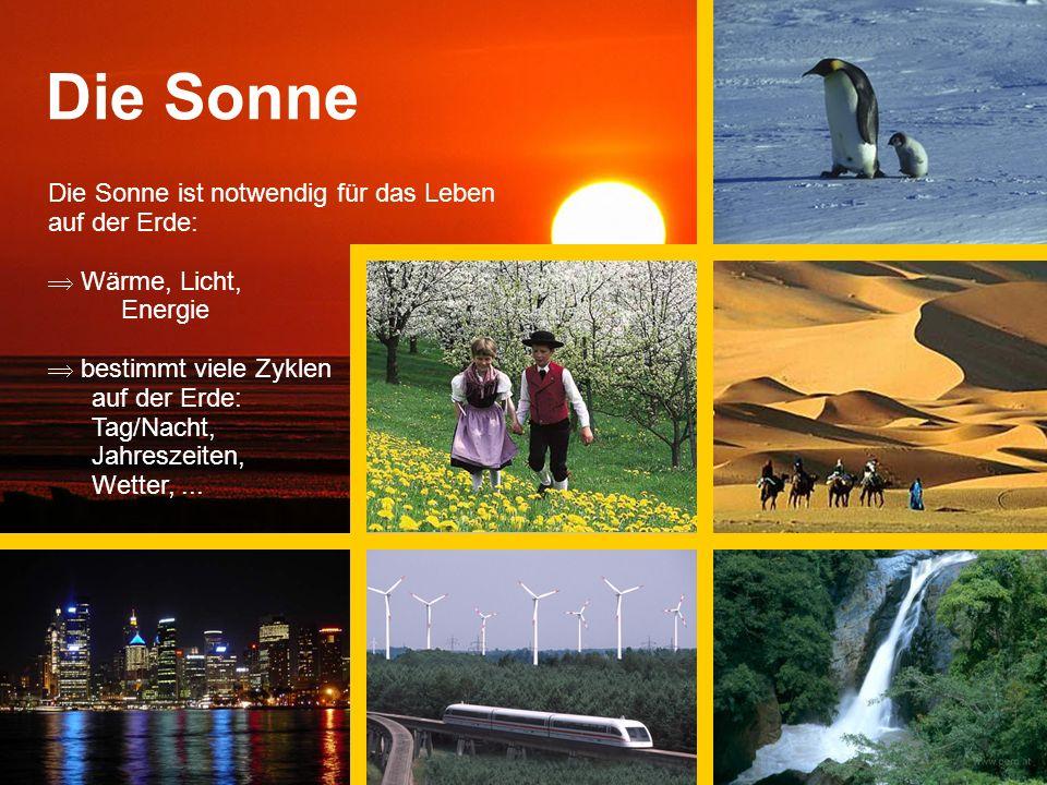 Die Sonne Die Sonne ist notwendig für das Leben auf der Erde: Wärme, Licht, Energie bestimmt viele Zyklen auf der Erde: Tag/Nacht, Jahreszeiten, Wetter,...