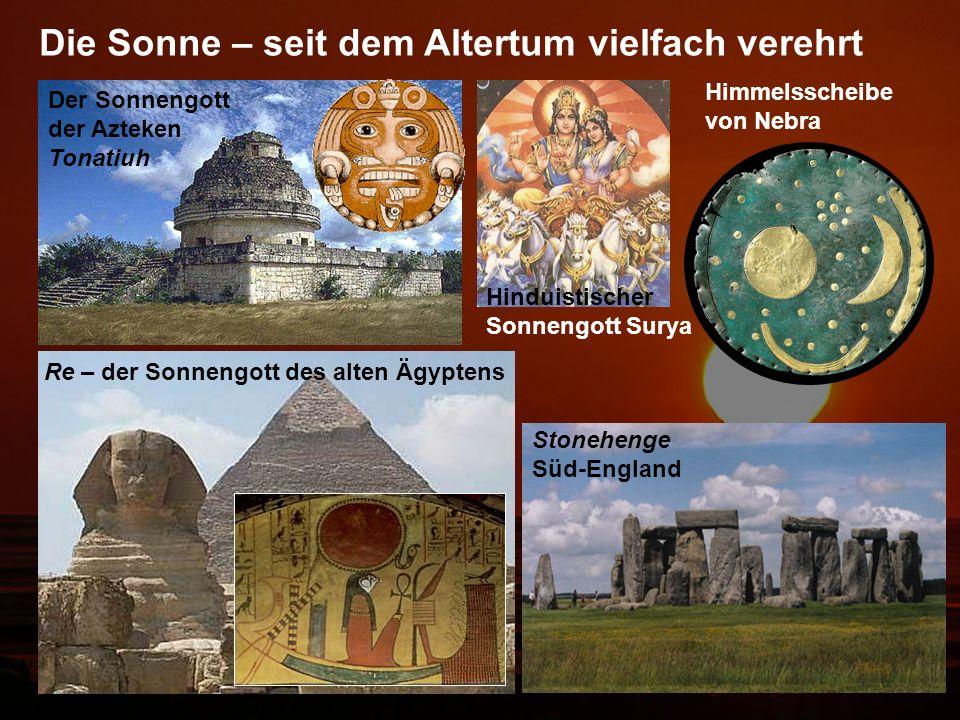 Der Sonnengott der Azteken Tonatiuh Re – der Sonnengott des alten Ägyptens Die Sonne – seit dem Altertum vielfach verehrt Hinduistischer Sonnengott Surya Himmelsscheibe von Nebra Stonehenge Süd-England