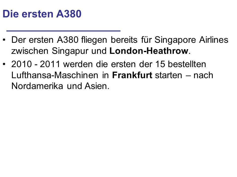 Die ersten A380 Der ersten A380 fliegen bereits für Singapore Airlines zwischen Singapur und London-Heathrow. 2010 - 2011 werden die ersten der 15 bes
