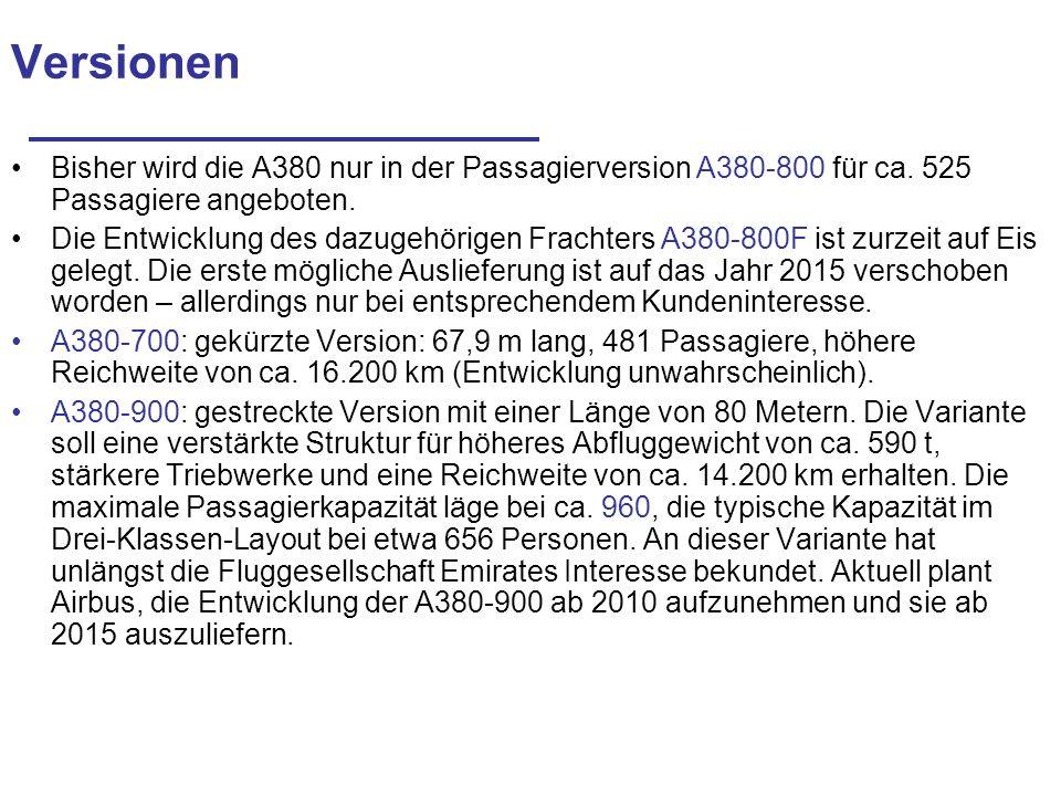 Versionen Bisher wird die A380 nur in der Passagierversion A380-800 für ca. 525 Passagiere angeboten. Die Entwicklung des dazugehörigen Frachters A380
