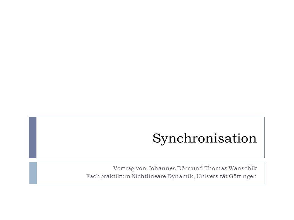 Synchronisation Vortrag von Johannes Dörr und Thomas Wanschik Fachpraktikum Nichtlineare Dynamik, Universität Göttingen