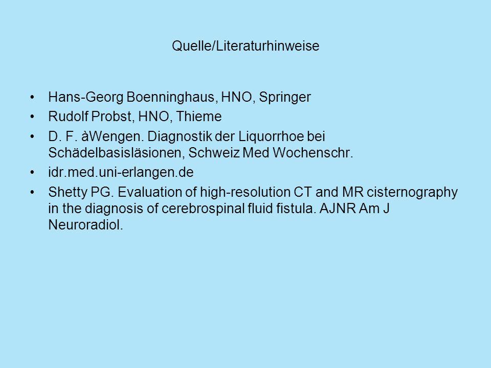Quelle/Literaturhinweise Hans-Georg Boenninghaus, HNO, Springer Rudolf Probst, HNO, Thieme D. F. àWengen. Diagnostik der Liquorrhoe bei Schädelbasislä