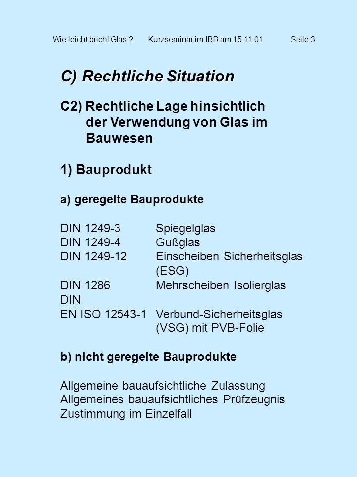 Wie leicht bricht Glas ?Kurzseminar im IBB am 15.11.01Seite 4 C) Rechtliche Situation C2) Rechtliche Lage hinsichtlich der Verwendung von Glas im Bauwesen 2) Bauarten a) geregelte Bauarten ETB-Richtline Absturzsichernde Bauteile (Juni 1985) DIN 18516 Teil4Außenwandverkleidungen aus ESG, hinterlüftet TRLVTechnische Regeln für die Verwendung von linienförmig gelagerten Verglasungen (September 1998) TRAVTechnische Regeln für die Verwendung von absturz- sichernden Verglasungen (Entwurfsfassung März 2001)