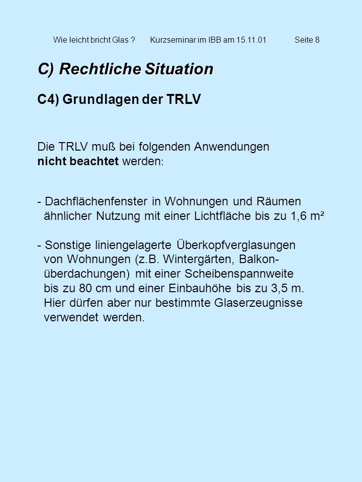 Wie leicht bricht Glas ?Kurzseminar im IBB am 15.11.01Seite 9 C) Rechtliche Situation C5) Grundlagen der TRAV - Technische Regeln für die Verwendung von absturzsichernden Verglasungen, Entwurfsassung vom März 2001 - folgende Anwendungsfälle / Kategorien Kategorie A: Vertikalverglasungen im Sinne der TRLV, die zur unmittelbaren Aufnahme von Holmlasten dienen.
