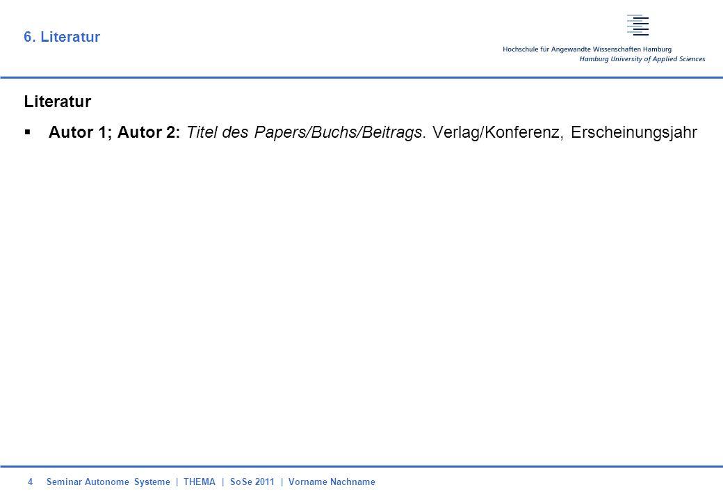 Seminar Autonome Systeme   THEMA   SoSe 2011   Vorname Nachname4 6. Literatur Literatur Autor 1; Autor 2: Titel des Papers/Buchs/Beitrags. Verlag/Konf