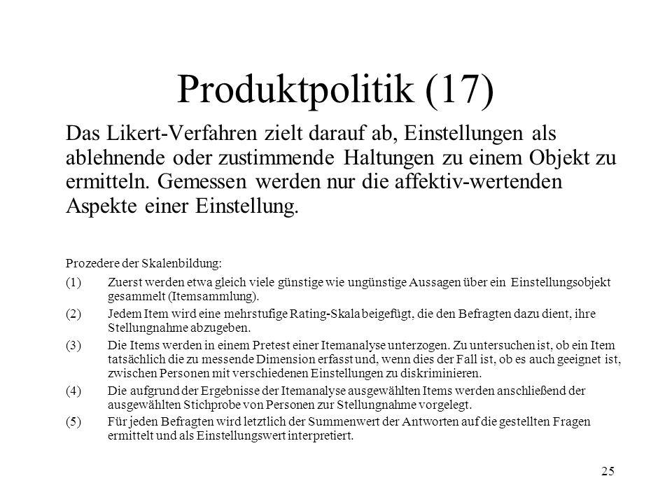 25 Produktpolitik (17) Das Likert-Verfahren zielt darauf ab, Einstellungen als ablehnende oder zustimmende Haltungen zu einem Objekt zu ermitteln. Gem