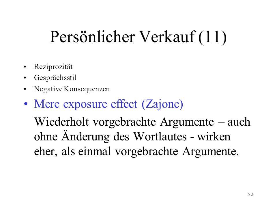 52 Persönlicher Verkauf (11) Reziprozität Gesprächsstil Negative Konsequenzen Mere exposure effect (Zajonc) Wiederholt vorgebrachte Argumente – auch o