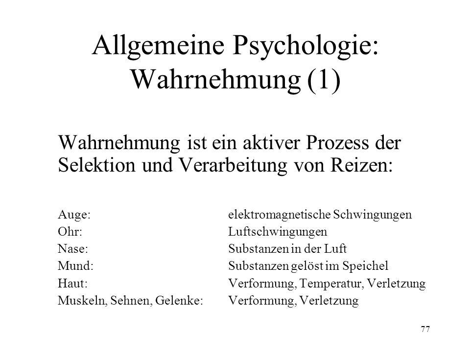 77 Allgemeine Psychologie: Wahrnehmung (1) Wahrnehmung ist ein aktiver Prozess der Selektion und Verarbeitung von Reizen: Auge: elektromagnetische Sch