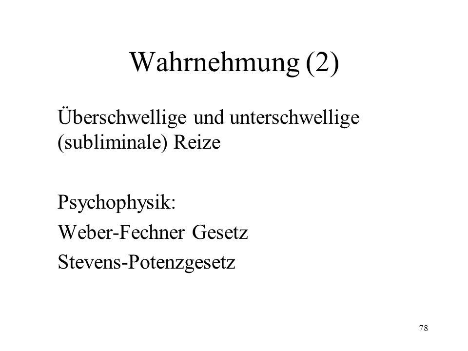 78 Wahrnehmung (2) Überschwellige und unterschwellige (subliminale) Reize Psychophysik: Weber-Fechner Gesetz Stevens-Potenzgesetz