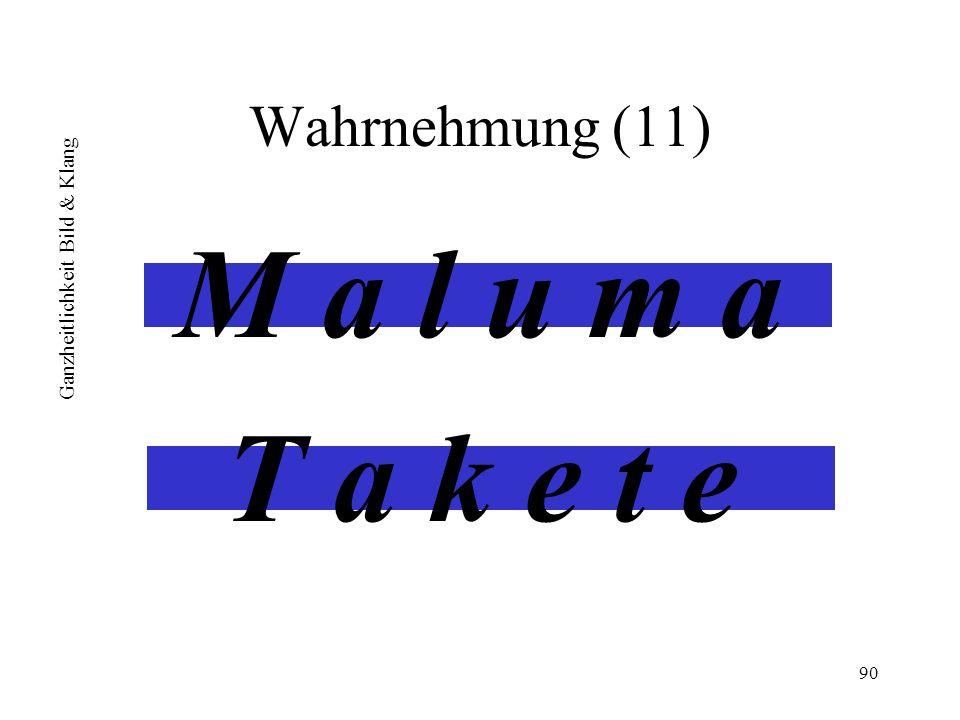 90 Wahrnehmung (11) M a l u m a T a k e t e Ganzheitlichkeit Bild & Klang