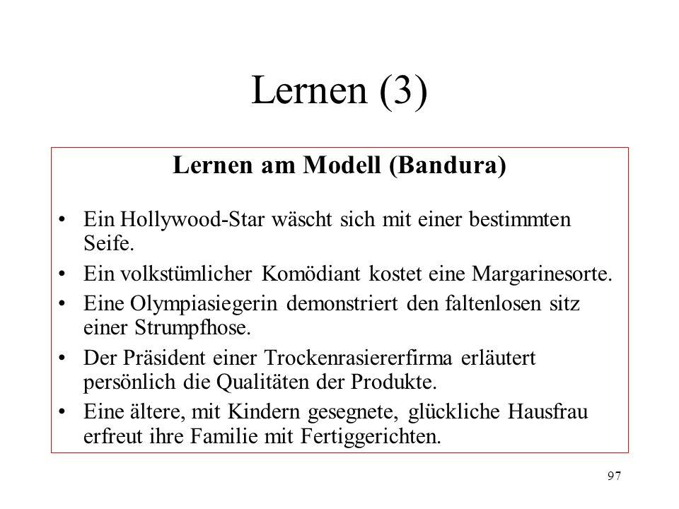 97 Lernen (3) Lernen am Modell (Bandura) Ein Hollywood-Star wäscht sich mit einer bestimmten Seife. Ein volkstümlicher Komödiant kostet eine Margarine